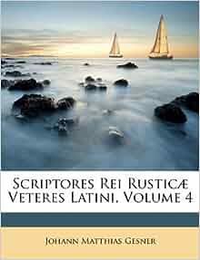 Scriptores Rei Rusticæ Veteres Latini, Volume 4: Johann Matthias