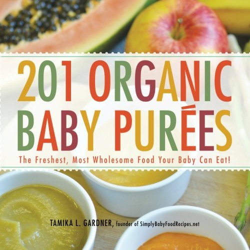 201 Organic Baby Purees: The Freshest, Most Wholesome Food Your Baby Can Eat! by Tamika L. Gardner