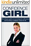 Confidence Girl: The Ultimate Guide On Overcoming Low Self-Esteem And Becoming A Confident Woman For Life. (Confidence, Self Esteem For Women) (English Edition)