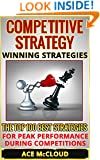 Competitive Strategy: Winning Strategies- The Top 100 Best Strategies For Peak Performance During  Competitions (Competitive Strategies, Winning, Strategic ... Peak Performance, Success Strategies)