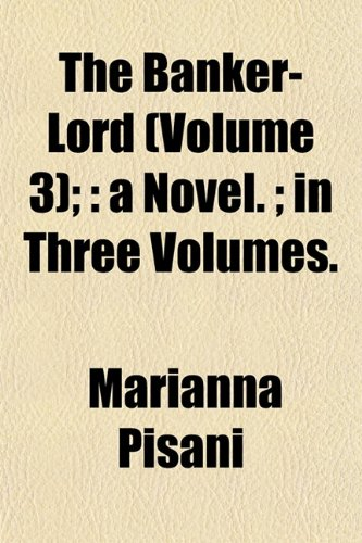 The Banker-Lord (Volume 3);: a Novel. ; in Three Volumes.