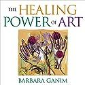 The Healing Power of Art: A Self-Guided Expressive Art Workshop Speech by Barbara Ganim Narrated by Barbara Ganim