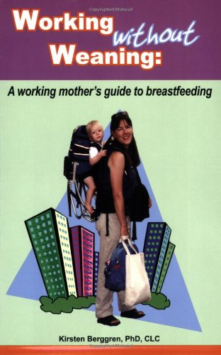 Working without Weaning: A working mother's guide to breastfeeding
