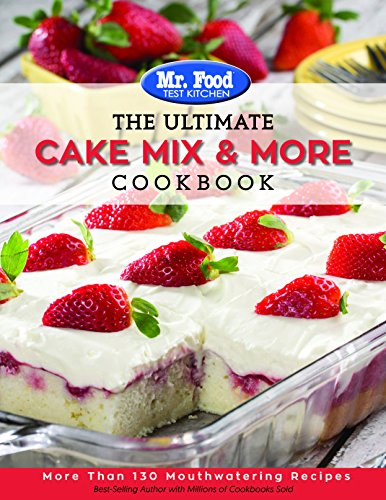 Mr. Food Test Kitchen The Ultimate Cake Mix & More Cookbook: More Than 130 Mouthwatering Recipes by Mr. Food Test Kitchen