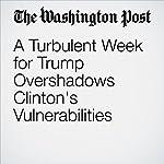 A Turbulent Week for Trump Overshadows Clinton's Vulnerabilities | Dan Balz