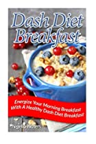 Dash Diet Breakfast: Energize Your Morning Breakfast With A Healthy Dash Diet Breakfast
