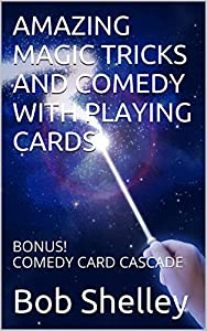 Amazing Magic Tricks And Comedy With Playing Cards: Bonus! Comedy Card Cascade And Six More Killer Card Tricks