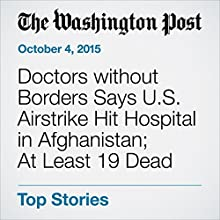 Doctors without Borders Says U.S. Airstrike Hit Hospital in Afghanistan; At Least 19 Dead (       UNABRIDGED) by Tim Craig Narrated by Jill Melancon
