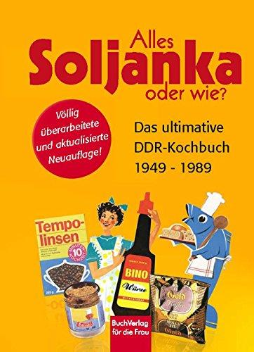 Alles Soljanka oder wie?: Das ultimative DDR-Kochbuch 1949 - 1989 (German Edition)