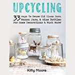 Upcycling: 33 Ways to Reuse Old Glass Jars, Mason Jars, & Wine Bottles for Home Decorations & Much More! | Kitty Moore