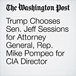Trump Chooses Sen. Jeff Sessions for Attorney General, Rep. Mike Pompeo for CIA Director | David Nakamura,Elise Viebeck