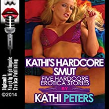 Kathi's Hardcore Smut: Five Hardcore Erotica Stories (       UNABRIDGED) by Kathi Peters Narrated by Layla Dawn