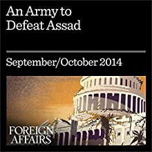 An Army to Defeat Assad (Foreign Affairs): How to Turn Syria's Opposition into a Real Fighting Force (       UNABRIDGED) by Kenneth M. Pollack Narrated by Kevin Stillwell