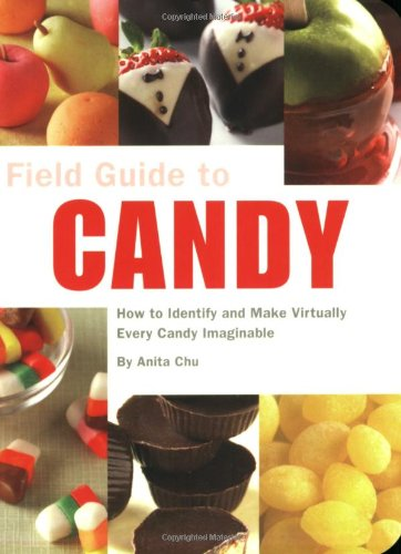 Field Guide to Candy: How To Identify and Make Virtually Every Candy Imaginable (A Field Guide)