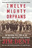 img - for Twelve Mighty Orphans: The Inspiring True Story of the Mighty Mites Who Ruled Texas Football [12 MIGHTY ORPHANS] book / textbook / text book