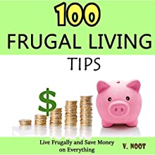 100 Frugal Living Tips: Live Frugally and Save Money on Everything (       UNABRIDGED) by V. Noot Narrated by Robert Meek