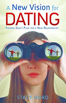 A New Vision For Dating: Finding God's Plan For A New Relationship