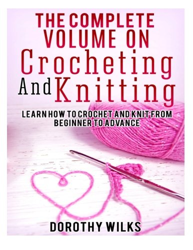 The Complete Volume on Crocheting and Knitting: Learn How to Crochet and Knit from Beginner to Advance