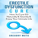 Erectile Dysfunction Cure: How to Cure ED Naturally & Quickly & Enjoy Your Intimate Life | Gregory Moto