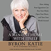 A Mind at Home with Itself: How Asking Four Questions Can Free Your Mind, Open Your Heart, and Turn Your World Around Audiobook by Byron Katie, Stephen Mitchell Narrated by Byron Katie, Stephen Mitchell, Pete Simonelli