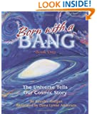 Born With a Bang: The Universe Tells Our Cosmic Story : Book 1 (The Universe Series)
