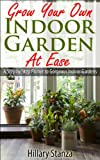 Grow Your Own Indoor Garden At Ease: A Step By Step Primer To Gorgeous Indoor Gardens