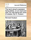 The land valuer's assistant, being tables, on an improved plan, for calculating the value of estates. By R. Hudson. (117045836X) by Hudson, Richard