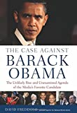 The Case Against Barack Obama: The Unlikely Rise and Unexamined Agenda of the Medias Favorite Candidate