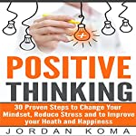 Positive Thinking: 30 Steps to Maximize Your Happiness, Change Your Mindset, and Increase Your Confidence | Jordan Koma