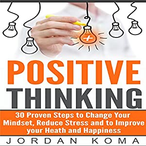 Positive Thinking: 30 Steps to Maximize Your Happiness, Change Your Mindset, and Increase Your Confidence Audiobook