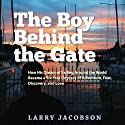 The Boy Behind the Gate: How His Dream of Sailing Around the World Became a Six-Year Odyssey of Adventure, Fear, Discovery and Love (       UNABRIDGED) by Larry Jacobson Narrated by Larry Jacobson