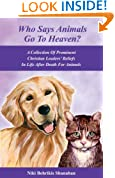 Who Says Animals Go To Heaven? A Collection Of Prominent Christian Leaders' Beliefs In Life After Death For Animals