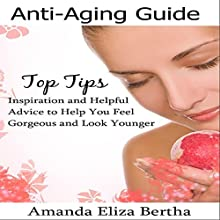 Anti-Aging Guide Top Tips: Inspiration and Helpful Advice to Help You Feel Gorgeous and Look Younger (       UNABRIDGED) by Amanda Eliza Bertha Narrated by Annette Martin