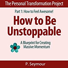 How to Be Unstoppable: A Blueprint for Creating Massive Momentum, the Personal Transformation Project: Part 1 How to Feel Awesome!, Book 7 (       UNABRIDGED) by P. Seymour Narrated by Gwendolyn Druyor