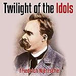 Twilight of the Idols | Friedrich Nietzsche