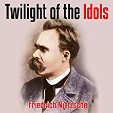 Twilight of the Idols Audiobook by Friedrich Nietzsche Narrated by Arthur Grey