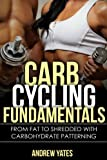 CARB CYCLING FUNDAMENTALS - From Fat To SHREDDED With Carbohydrate Patterning : Carb Cycling Basics, Carb Cycling Recepies, Carb Cycling Plateu: From Fat To SHREDDED With Carbohydrate Patterning