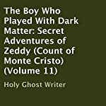 The Boy Who Played with Dark Matter: Secret Adventures of Zeddy: Count of Monte Cristo, Volume 11 |  Holy Ghost Writer