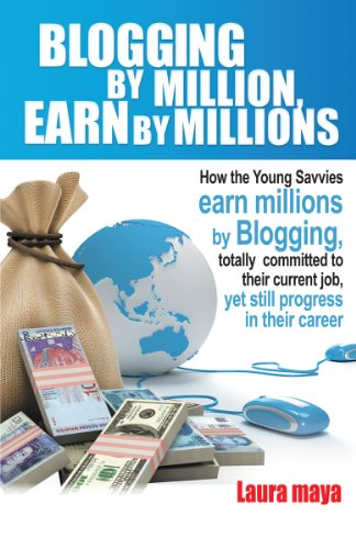Book: Blogging by Million, Earn By Millions - How the Young Savvies Earn Millions by Blogging, Totally Committed to Their Current Job, Yet Still Progress in Their Career by laura Maya
