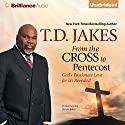 From the Cross to Pentecost: God's Passionate Love for Us Revealed Audiobook by T. D. Jakes Narrated by Jamar Jakes