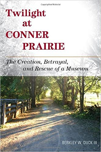 Twilight at Conner Prairie: The Creation, Betrayal, and Rescue of a Museum (American Association for State and Local History)