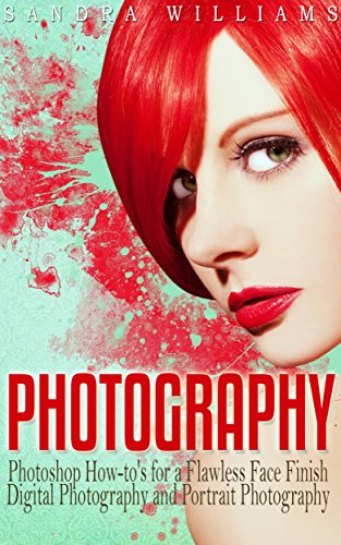 Photography: Photoshop How-to's for a Flawless Face Finish Digital Photography and Portrait Photography PDF