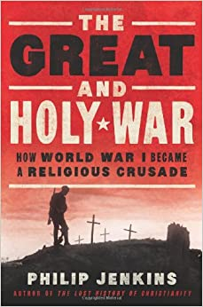 Philip Jenkins: The Great and Holy War: How World War I Became a Religious Crusade