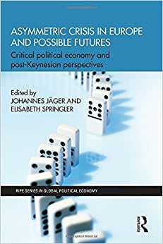 Asymmetric Crisis In Europe And Possible Futures: Critical Political Economy And Post-Keynesian Perspectives (RIPE Series In Global Political Economy)