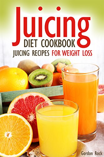 Juicing Diet Cookbook: Juicing Recipes for Weight Loss (Juicing for Health) by Gordon Rock