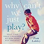Why Can't We Just Play?: What I Did When I Realized My Kids Were Way Too Busy | Pam Lobley