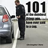 101 of the Dumbest things you've said to a cop ~ Christopher Stets