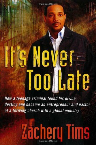 It's Never Too Late: How a teenage criminal found his divine destiny and became a successful millionaire and pastor of a thriving church by Tims, Zachery (2006) Hardcover