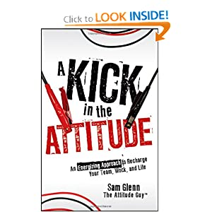 A Kick in the Attitude: An Energizing Approach to Recharge your Team, Work, and Life