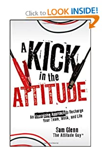 A Kick in the Attitude: An Energizing Approach to Recharge your Team, Work, and Life [Hardcover] — by Sam Glenn